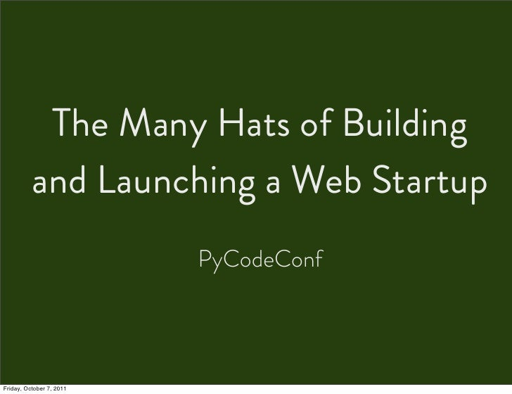 The Many Hats of Building          and Launching a Web Startup                          PyCodeConfFriday, October 7, 2011