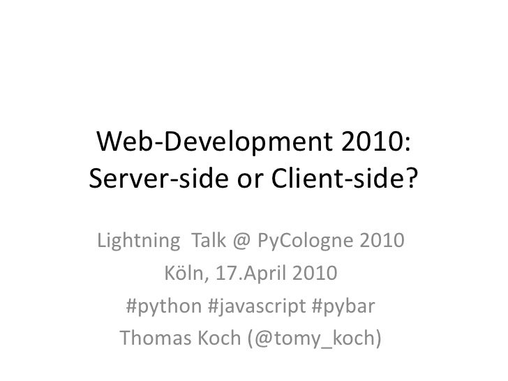 Web-Development 2010: Server-side or Client-side? Lightning Talk @ PyCologne 2010         Köln, 17.April 2010     #python ...