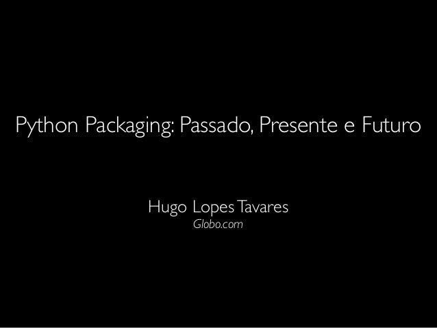 Python Packaging: Passado, Presente e Futuro Hugo LopesTavares Globo.com