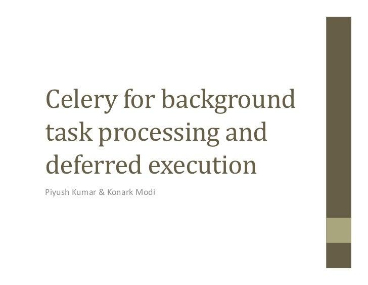 Celery for backgroundtask processing anddeferred executionPiyush Kumar & Konark Modi