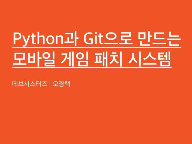 Python과 Git으로 만드는 모바일 게임 패치 시스템 데브시스터즈 | 오영택 1