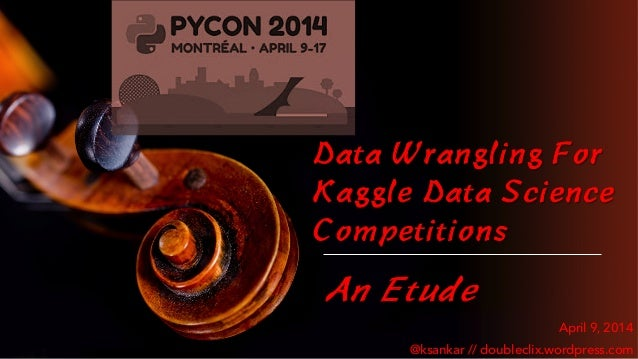 Data Wrangling For Kaggle Data Science Competitions An Etude April 9, 2014 @ksankar // doubleclix.wordpress.com