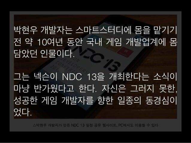 박현우 개발자는 스마트스터디에 몸을 맡기기  전 약 10여년 동안 국내 게임 개발업계에 몸  담았던 인물이다.  그는 넥슨이 NDC 13을 개최한다는 소식이  마냥 반가웠다고 한다. 자신은 그러지 못한,  성공한 게임 ...
