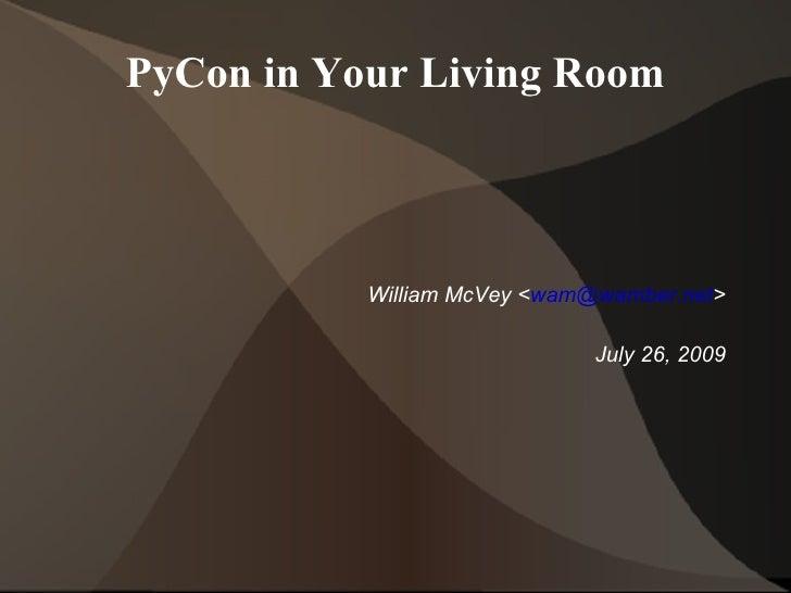 PyCon in Your Living Room <ul><ul><li>William McVey < [email_address] > </li></ul></ul><ul><ul><li>July 26, 2009 </li></ul...