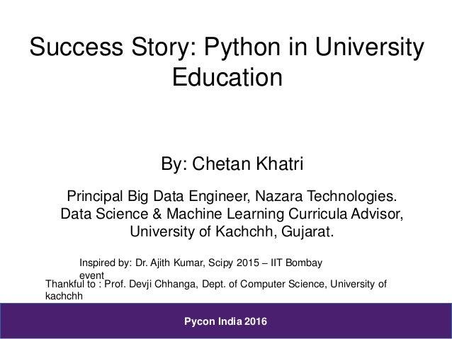 Success Story: Python in University Education By: Chetan Khatri Principal Big Data Engineer, Nazara Technologies. Data Sci...