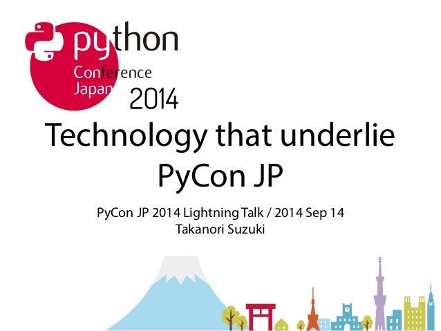 Technology that underlie  PyCon JP  PyCon JP 2014 Lightning Talk / 2014 Sep 14  Takanori Suzuki