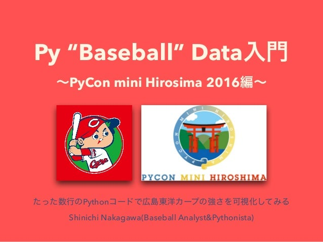 """Py """"Baseball"""" Data PyCon mini Hirosima 2016 Python Shinichi Nakagawa(Baseball Analyst&Pythonista)"""