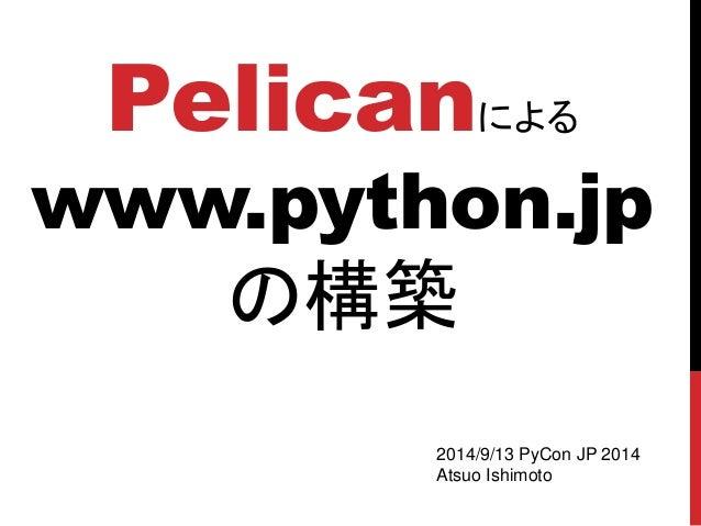 Pelican による www.python.jp の構築  2014/9/13 PyCon JP 2014  Atsuo Ishimoto