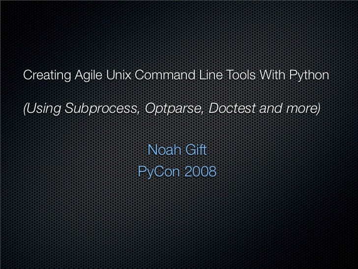 Creating Agile Unix Command Line Tools With Python(Using Subprocess, Optparse, Doctest and more)                   Noah Gi...