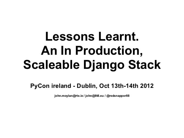 Lessons Learnt.  An In Production,Scaleable Django Stack PyCon ireland - Dublin, Oct 13th-14th 2012         john.moylan@rt...