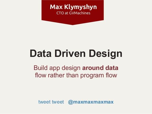 Max Klymyshyn       CTO at GVMachinesData Driven DesignBuild app design around dataflow rather than program flow tweet twe...