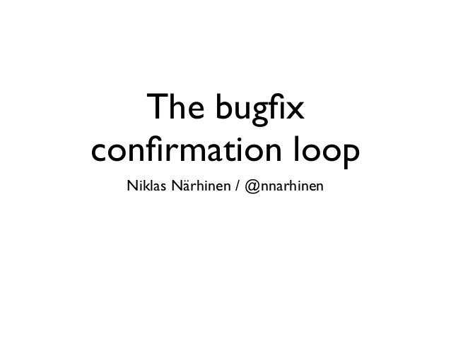 The bugfix confirmation loop Niklas Närhinen / @nnarhinen