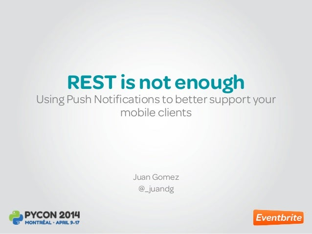 REST is not enough Juan Gomez @_juandg Using Push Notifications to better support your mobile clients