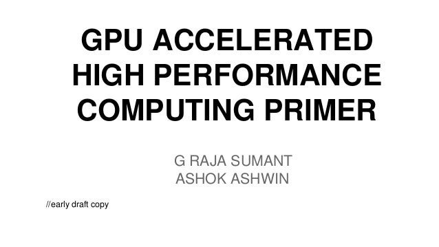 GPU ACCELERATED HIGH PERFORMANCE COMPUTING PRIMER G RAJA SUMANT ASHOK ASHWIN //early draft copy