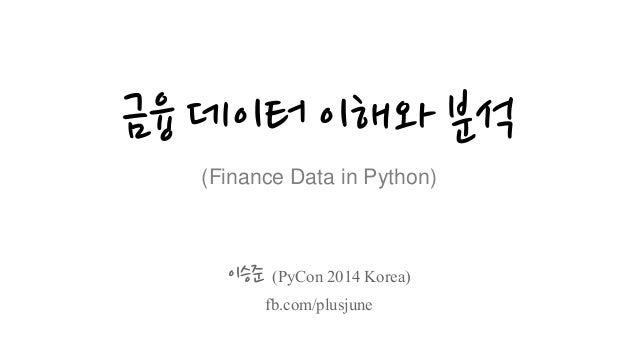 금융 데이터 이해와 분석 (Finance Data in Python) 이승준 (PyCon 2014 Korea) fb.com/plusjune
