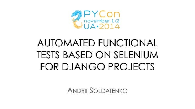 AUTOMATED FUNCTIONAL TESTS BASED ON SELENIUM FOR DJANGO PROJECTS ANDRII SOLDATENKO