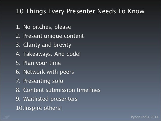 Pycon India 2014Draft 10 Things Every Presenter Needs To Know 1. No pitches, please 2. Present unique content 3. Clarity a...