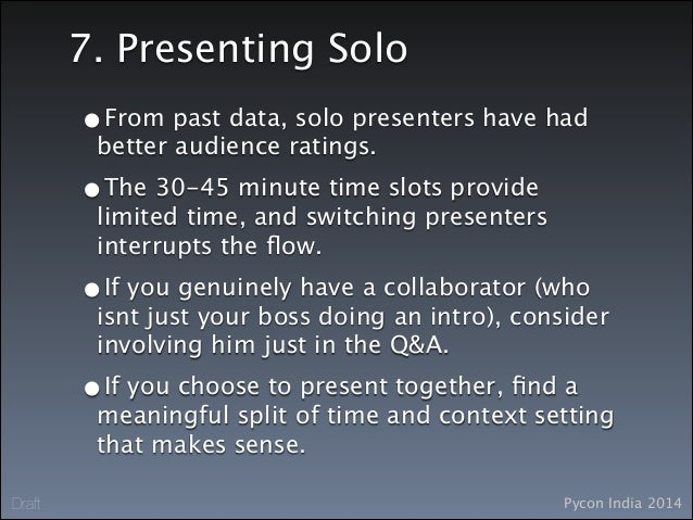 Pycon India 2014Draft 7. Presenting Solo •From past data, solo presenters have had better audience ratings. •The 30-45 min...