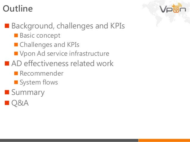 Outline  Background, challenges and KPIs  Basic concept  Challenges and KPIs  Vpon Ad service infrastructure  AD effe...