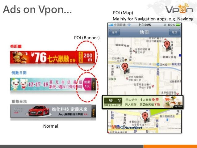 Ads on Vpon… Mainly for Navigation apps, e.g. Navidog POI (Map) POI (Banner) Normal