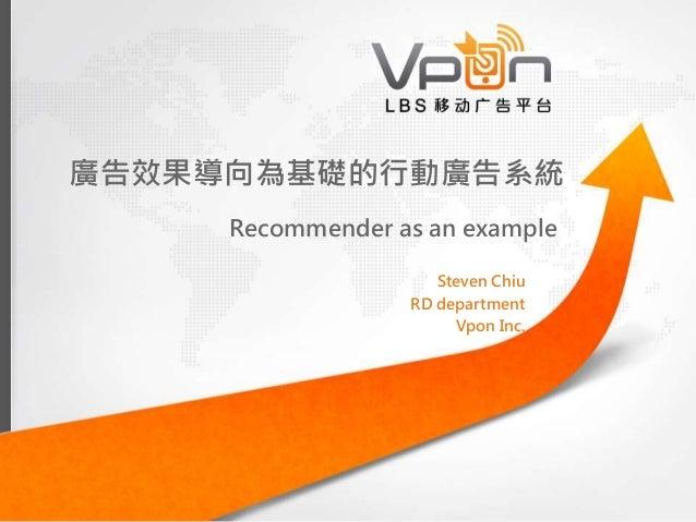 廣告效果導向為基礎的行動廣告系統 Recommender as an example Steven Chiu RD department Vpon Inc.