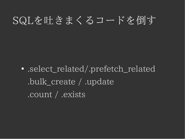 SQLを吐きまくるコードを倒す  ● .select_related/.prefetch_related  .bulk_create / .update  .count / .exists