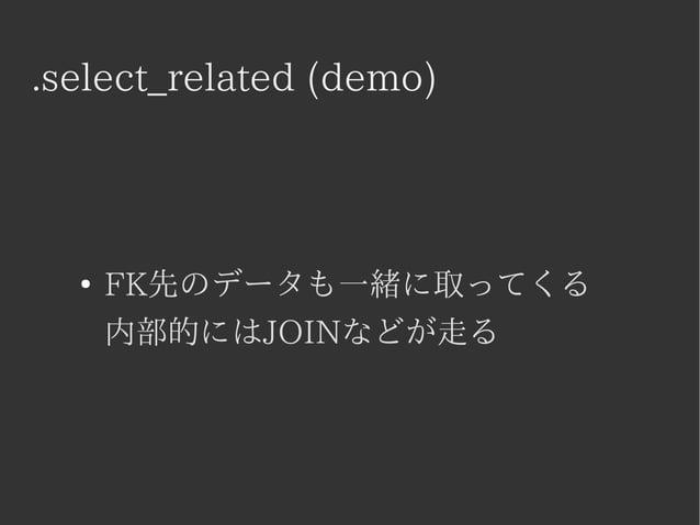 .select_related (demo)  ● FK先のデータも一緒に取ってくる  内部的にはJOINなどが走る