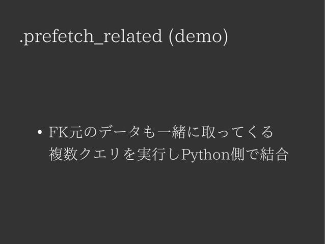 .prefetch_related (demo)  ● FK元のデータも一緒に取ってくる  複数クエリを実行しPython側で結合
