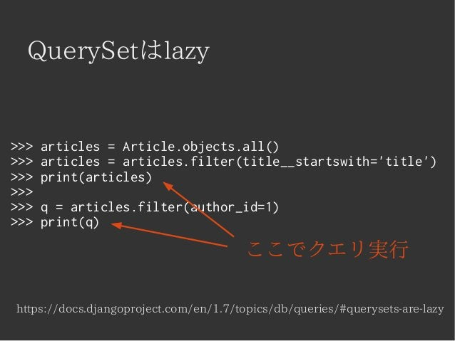 QuerySetはlazy  >>> articles = Article.objects.all()  >>> articles = articles.filter(title__startswith='title')  >>> print(...