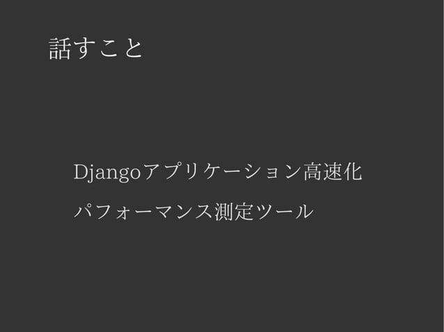 話すこと  Djangoアプリケーション高速化  パフォーマンス測定ツール