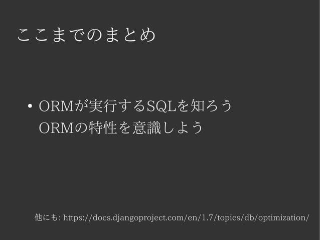 ここまでのまとめ  ● ORMが実行するSQLを知ろう  ORMの特性を意識しよう  他にも: https://docs.djangoproject.com/en/1.7/topics/db/optimization/