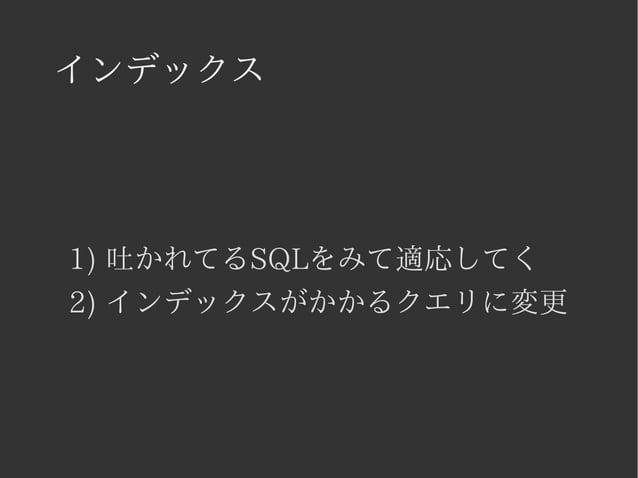 インデックス  1) 吐かれてるSQLをみて適応してく  2) インデックスがかかるクエリに変更