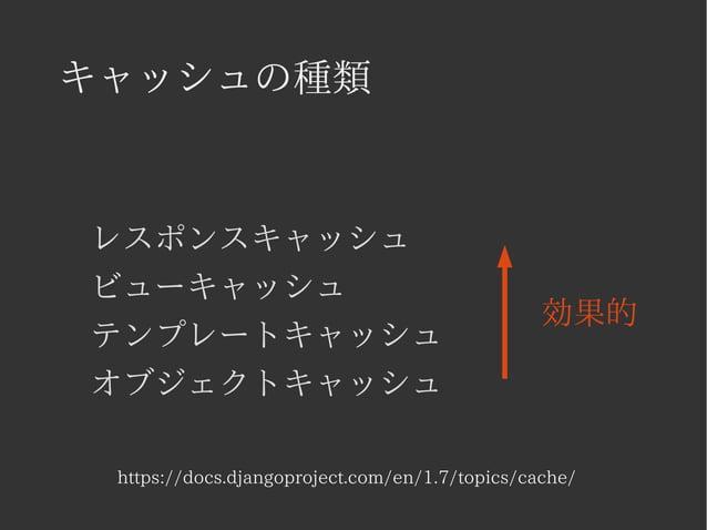 キャッシュの種類  レスポンスキャッシュ  ビューキャッシュ  テンプレートキャッシュ  オブジェクトキャッシュ  効果的  https://docs.djangoproject.com/en/1.7/topics/cache/