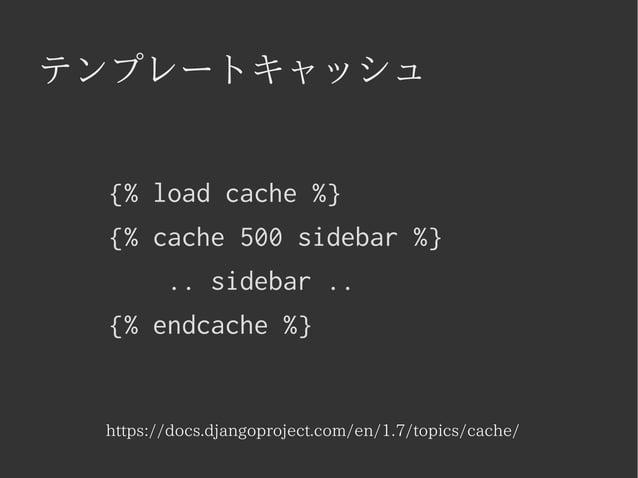 テンプレートキャッシュ  {% load cache %}  {% cache 500 sidebar %}  .. sidebar ..  {% endcache %}  https://docs.djangoproject.com/en/1...