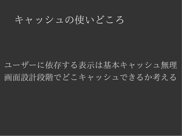キャッシュの使いどころ  ユーザーに依存する表示は基本キャッシュ無理  画面設計段階でどこキャッシュできるか考える