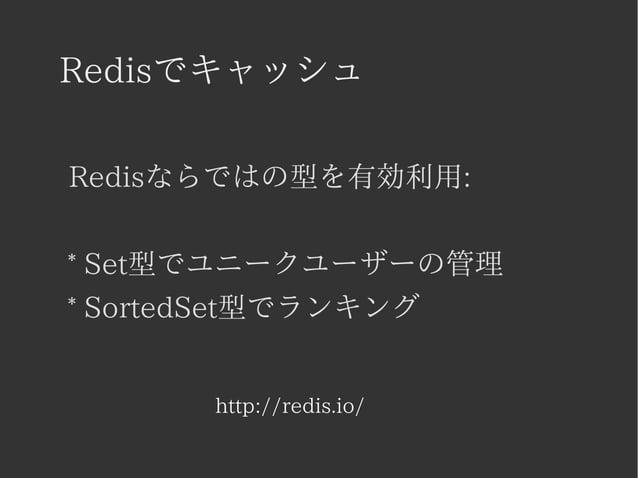 Redisでキャッシュ  Redisならではの型を有効利用:  * Set型でユニークユーザーの管理  * SortedSet型でランキング  http://redis.io/