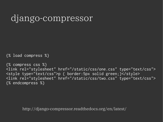 "django-compressor  {% load compress %}  {% compress css %}  <link rel=""stylesheet"" href=""/static/css/one.css"" type=""text/c..."