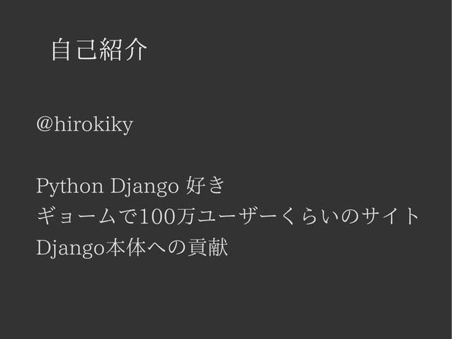 自己紹介  @hirokiky  Python Django 好き  ギョームで100万ユーザーくらいのサイト  Django本体への貢献