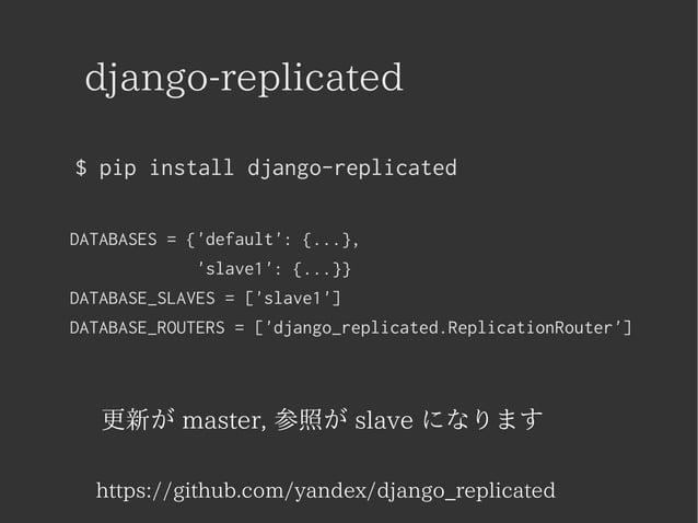django-replicated  $ pip install django-replicated  DATABASES = {'default': {...},  'slave1': {...}}  DATABASE_SLAVES = ['...
