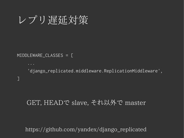 レプリ遅延対策  MIDDLEWARE_CLASSES = [  ...  'django_replicated.middleware.ReplicationMiddleware',  ]  GET, HEADで slave, それ以外で ma...