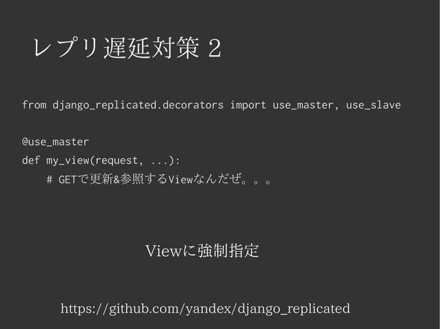 レプリ遅延対策 2  from django_replicated.decorators import use_master, use_slave  @use_master  def my_view(request, ...):  # GETで...
