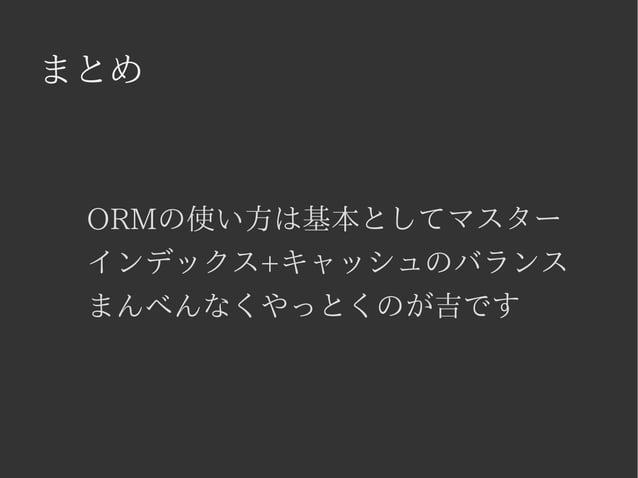 まとめ  ORMの使い方は基本としてマスター  インデックス+キャッシュのバランス  まんべんなくやっとくのが吉です
