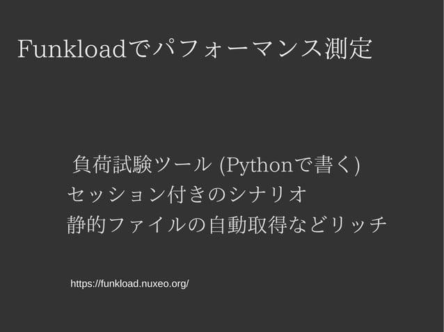 Funkloadでパフォーマンス測定  負荷試験ツール (Pythonで書く)  セッション付きのシナリオ  静的ファイルの自動取得などリッチ  https://funkload.nuxeo.org/