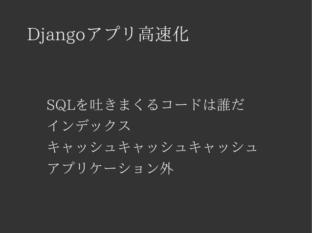 Djangoアプリ高速化  SQLを吐きまくるコードは誰だ  インデックス  キャッシュキャッシュキャッシュ  アプリケーション外
