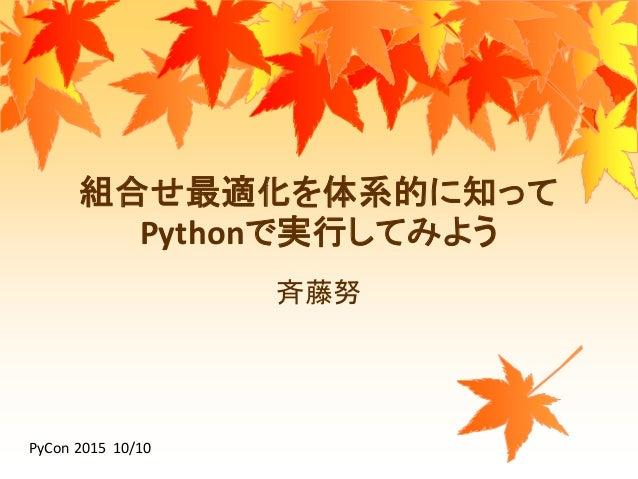 組合せ最適化を体系的に知って Pythonで実行してみよう 斉藤努 PyCon 2015 10/10
