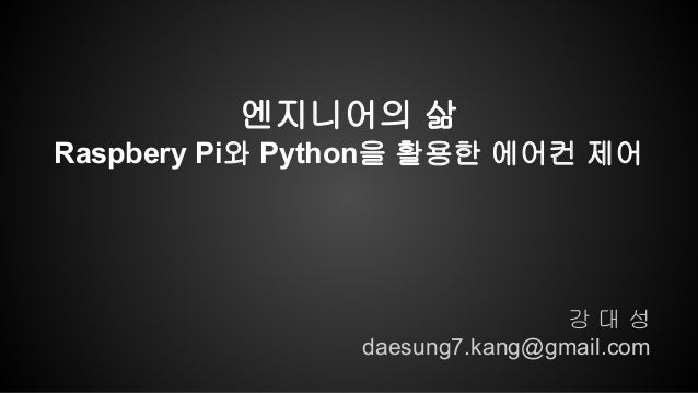 강 대 성 daesung7.kang@gmail.com 엔지니어의 삶 Raspbery Pi와 Python을 활용한 에어컨 제어