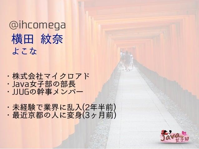 横田 紋奈 よこな ・株式会社マイクロアド ・Java女子部の部長 ・JJUGの幹事メンバー ・未経験で業界に乱入(2年半前) ・最近京都の人に変身(3ヶ月前) @ihcomega