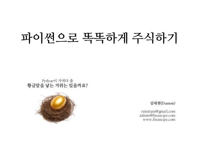 파이썬으로 똑똑하게 주식하기 Python이 가져다 줄 황금알을 낳는 거위는 있을까요? 김대현(Damon) reinitiate@gmail.com admin@financipe.com www.financipe.com