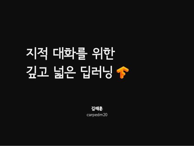 지적 대화를 위한 깊고 넓은 딥러닝 김태훈 carpedm20