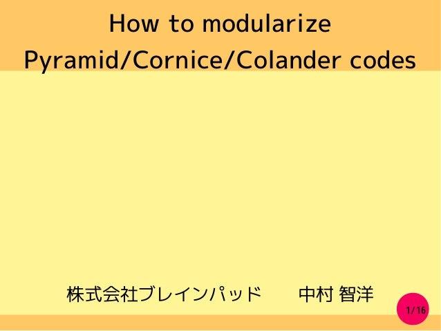 1/16 How to modularize Pyramid/Cornice/Colander codes 株式会社ブレインパッド  中村 智洋
